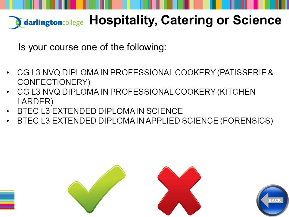 Hospitality, Catering or Science Is your course one of the following: CG L3 NVQ DIPLOMA IN PROFESSIONAL COOKERY (PATISSERIE & CONFECTIONERY) CG L3 NVQ DIPLOMA IN PROFESSIONAL COOKERY (KITCHEN LARDER) BTEC L3 EXTENDED DIPLOMA IN SCIENCE BTEC L3 EXTENDED DIPLOMA IN APPLIED SCIENCE (FORENSICS)