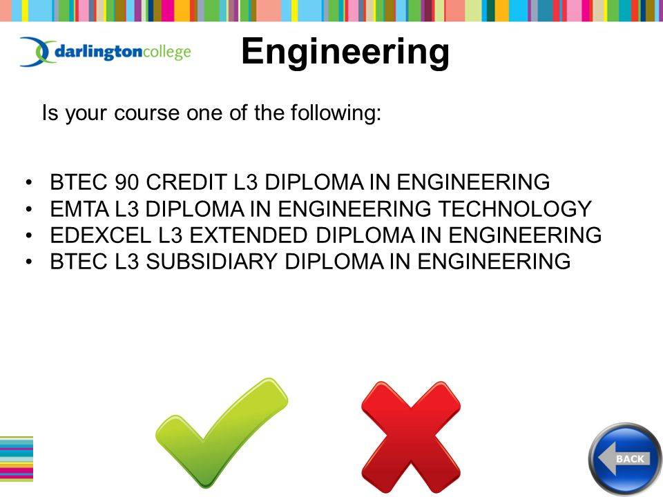 Engineering Is your course one of the following: BTEC 90 CREDIT L3 DIPLOMA IN ENGINEERING EMTA L3 DIPLOMA IN ENGINEERING TECHNOLOGY EDEXCEL L3 EXTENDED DIPLOMA IN ENGINEERING BTEC L3 SUBSIDIARY DIPLOMA IN ENGINEERING