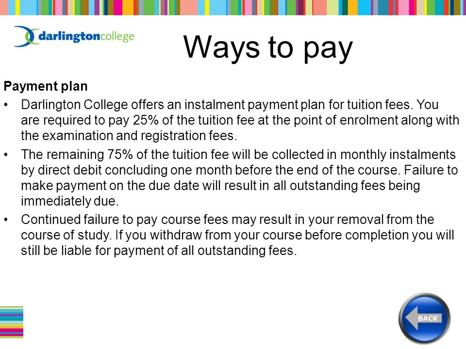 Ways to pay Payment plan Darlington College offers an instalment payment plan for tuition fees.