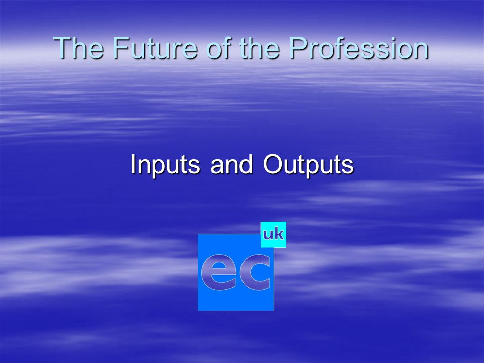The Future of the Profession Inputs and Outputs