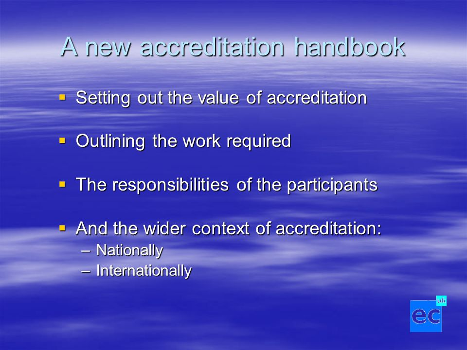 A new accreditation handbook  Setting out the value of accreditation  Outlining the work required  The responsibilities of the participants  And the wider context of accreditation: –Nationally –Internationally