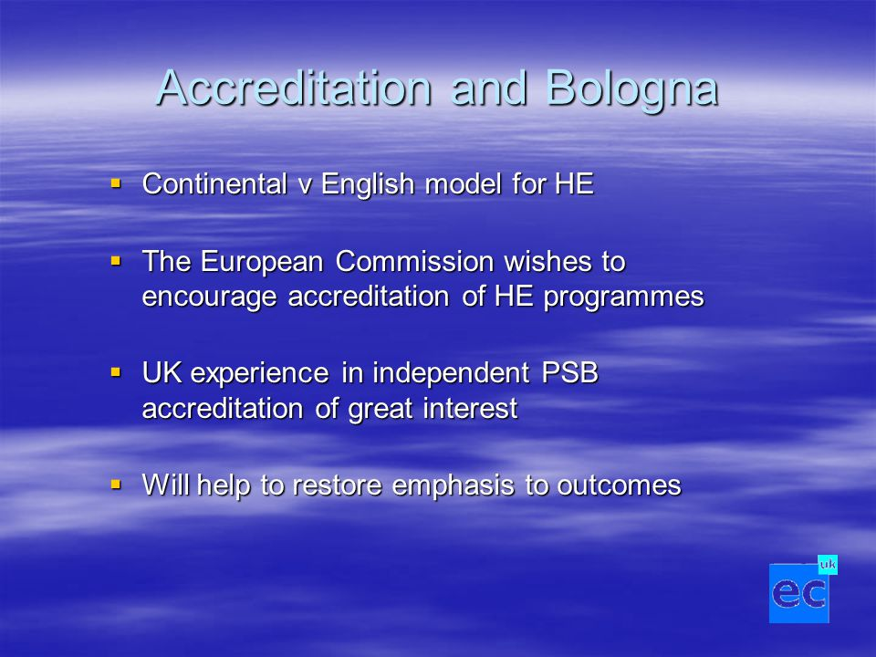 Accreditation and Bologna  Continental v English model for HE  The European Commission wishes to encourage accreditation of HE programmes  UK experience in independent PSB accreditation of great interest  Will help to restore emphasis to outcomes