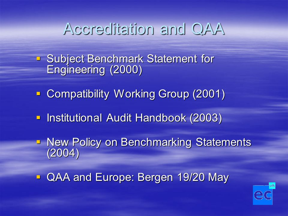 Accreditation and QAA  Subject Benchmark Statement for Engineering (2000)  Compatibility Working Group (2001)  Institutional Audit Handbook (2003)  New Policy on Benchmarking Statements (2004)  QAA and Europe: Bergen 19/20 May
