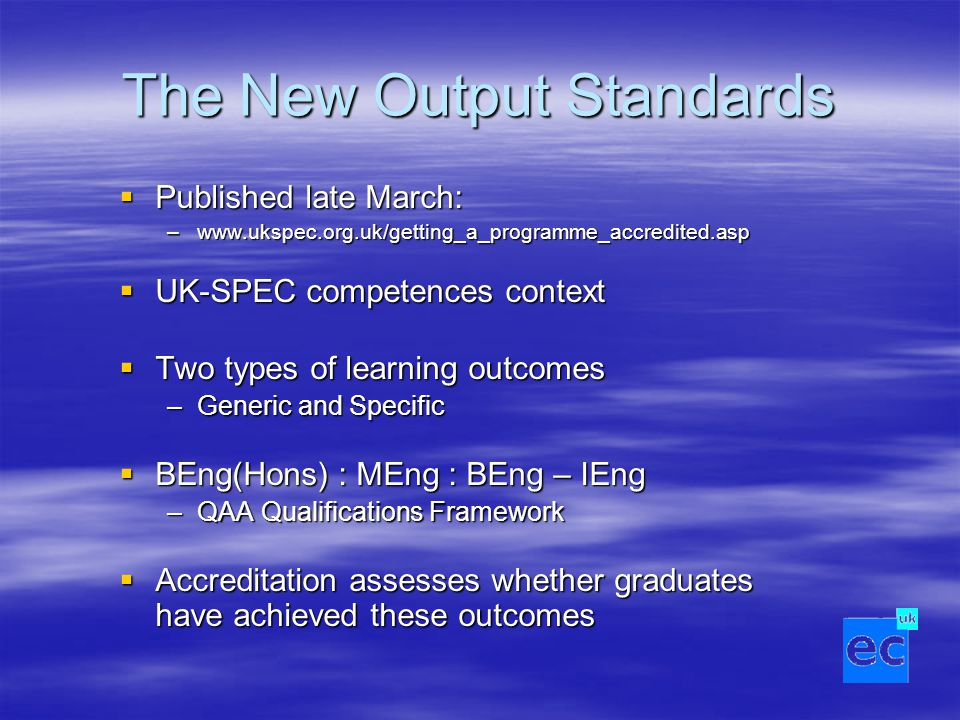 The New Output Standards  Published late March: –www.ukspec.org.uk/getting_a_programme_accredited.asp  UK-SPEC competences context  Two types of learning outcomes –Generic and Specific  BEng(Hons) : MEng : BEng – IEng –QAA Qualifications Framework  Accreditation assesses whether graduates have achieved these outcomes