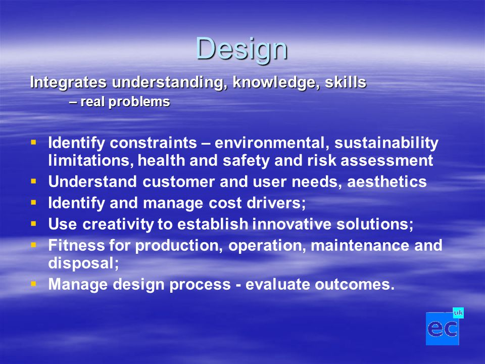 Design Integrates understanding, knowledge, skills – real problems   Identify constraints – environmental, sustainability limitations, health and safety and risk assessment   Understand customer and user needs, aesthetics   Identify and manage cost drivers;   Use creativity to establish innovative solutions;   Fitness for production, operation, maintenance and disposal;   Manage design process - evaluate outcomes.