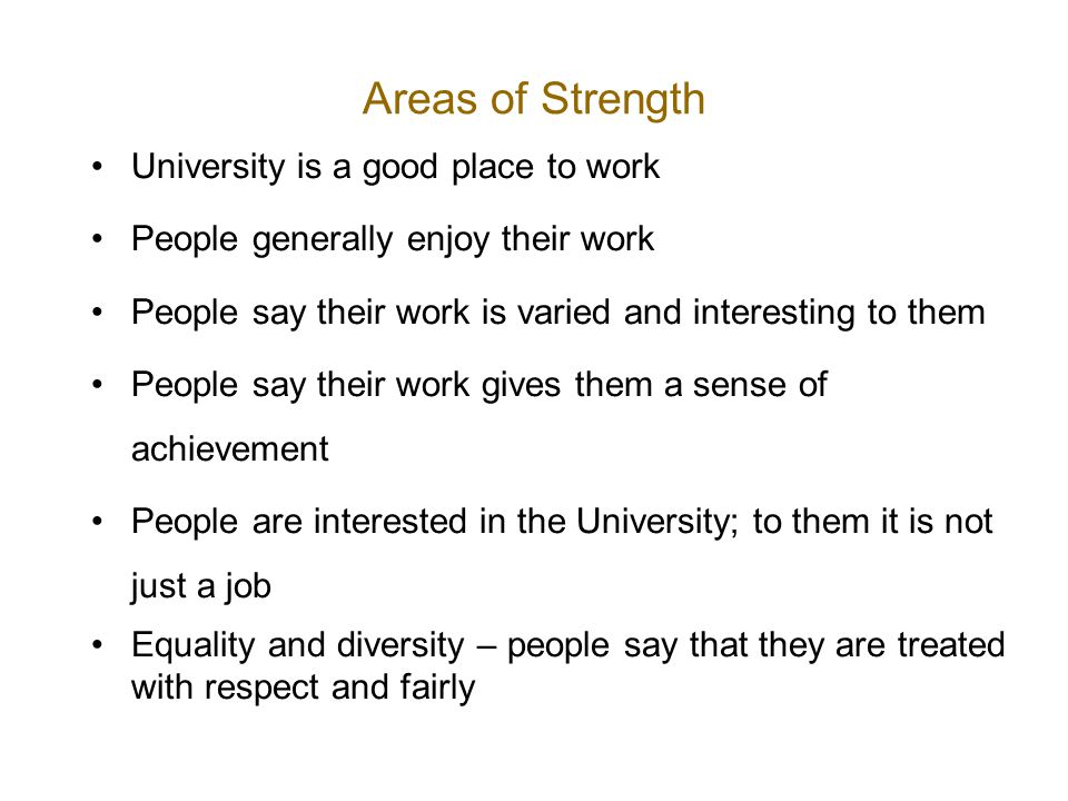Areas of Strength University is a good place to work People generally enjoy their work People say their work is varied and interesting to them People say their work gives them a sense of achievement People are interested in the University; to them it is not just a job Equality and diversity – people say that they are treated with respect and fairly