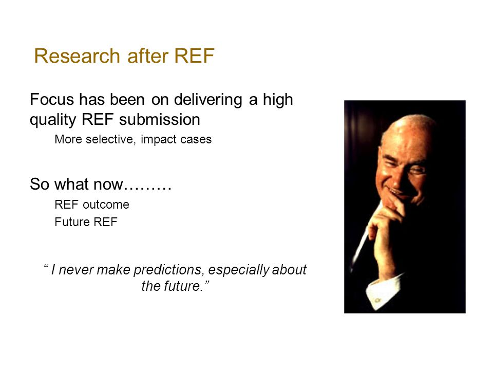 Research after REF Focus has been on delivering a high quality REF submission More selective, impact cases So what now……… REF outcome Future REF I never make predictions, especially about the future.