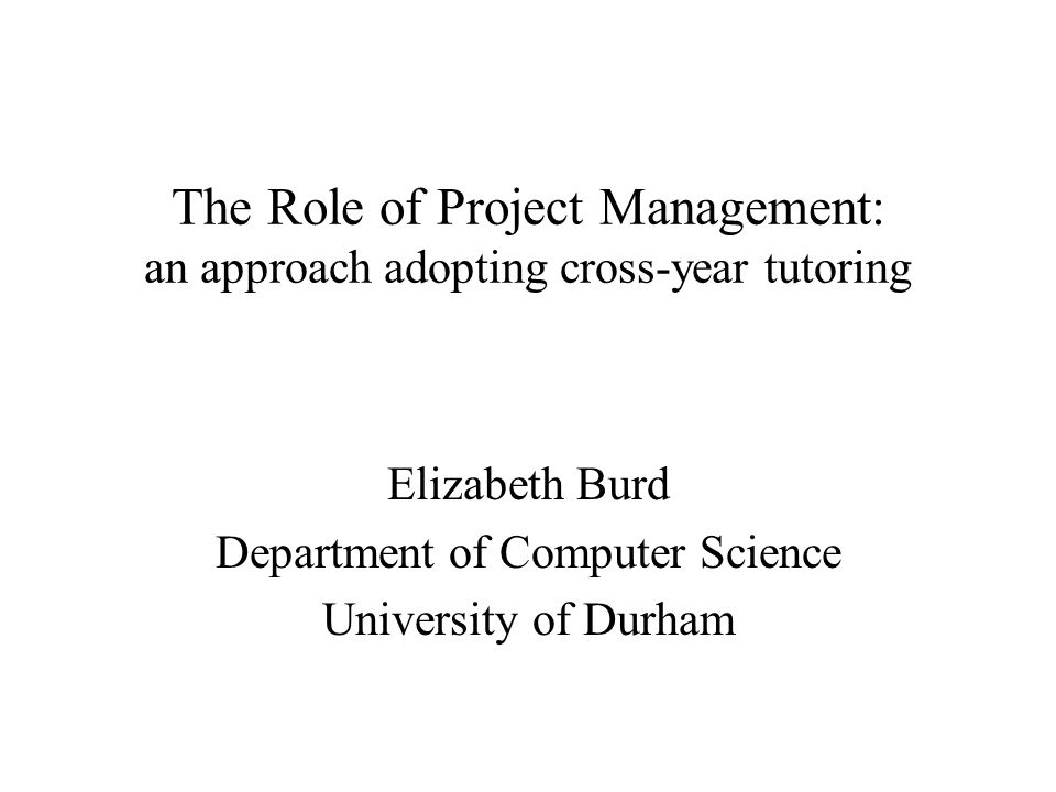 The Role of Project Management: an approach adopting cross-year tutoring Elizabeth Burd Department of Computer Science University of Durham
