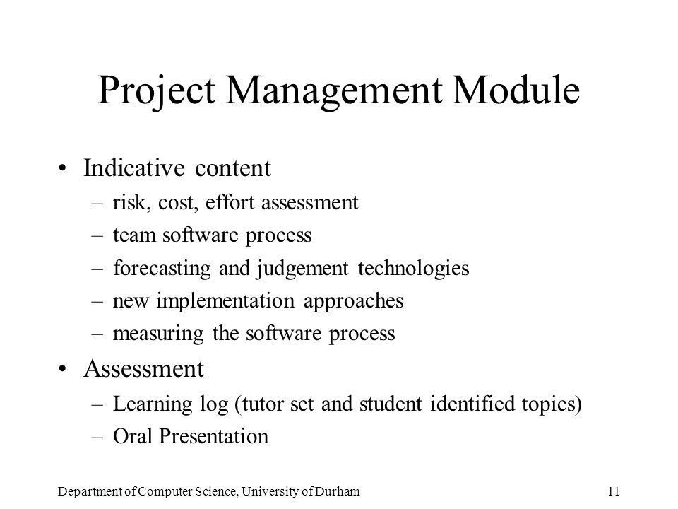 Department of Computer Science, University of Durham11 Project Management Module Indicative content –risk, cost, effort assessment –team software process –forecasting and judgement technologies –new implementation approaches –measuring the software process Assessment –Learning log (tutor set and student identified topics) –Oral Presentation