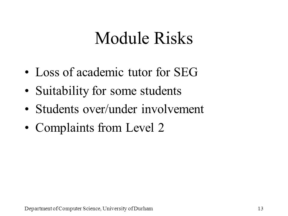 Department of Computer Science, University of Durham13 Module Risks Loss of academic tutor for SEG Suitability for some students Students over/under involvement Complaints from Level 2