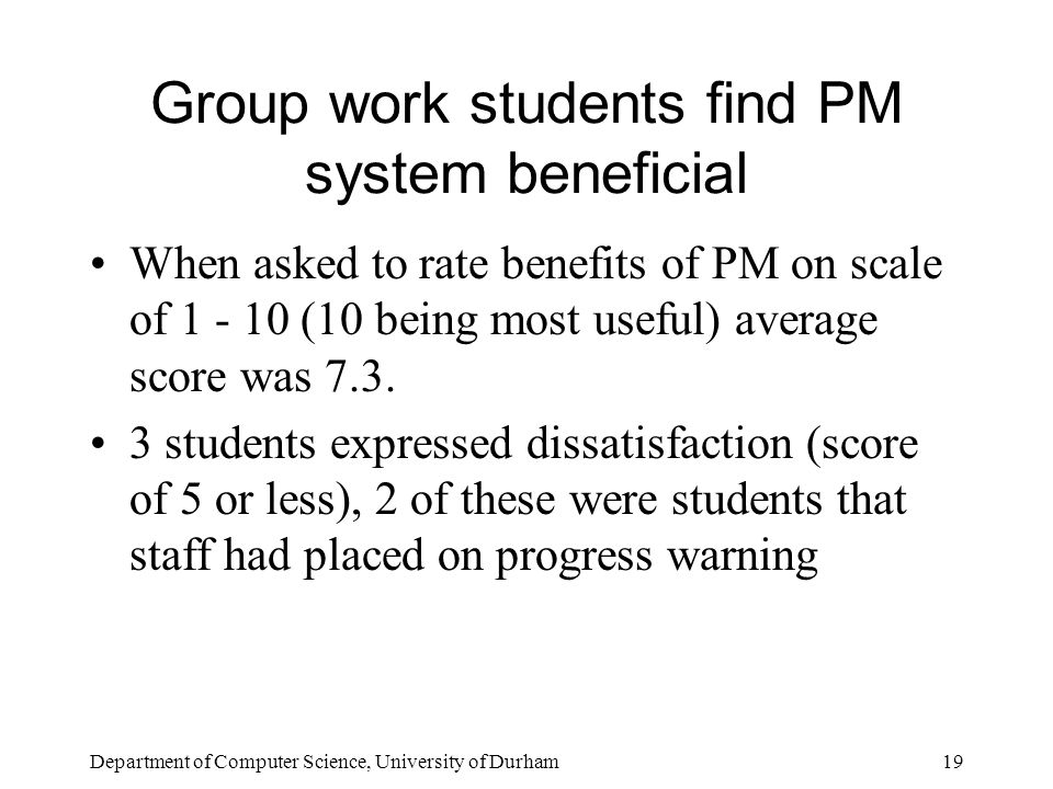 Department of Computer Science, University of Durham19 Group work students find PM system beneficial When asked to rate benefits of PM on scale of 1 - 10 (10 being most useful) average score was 7.3.