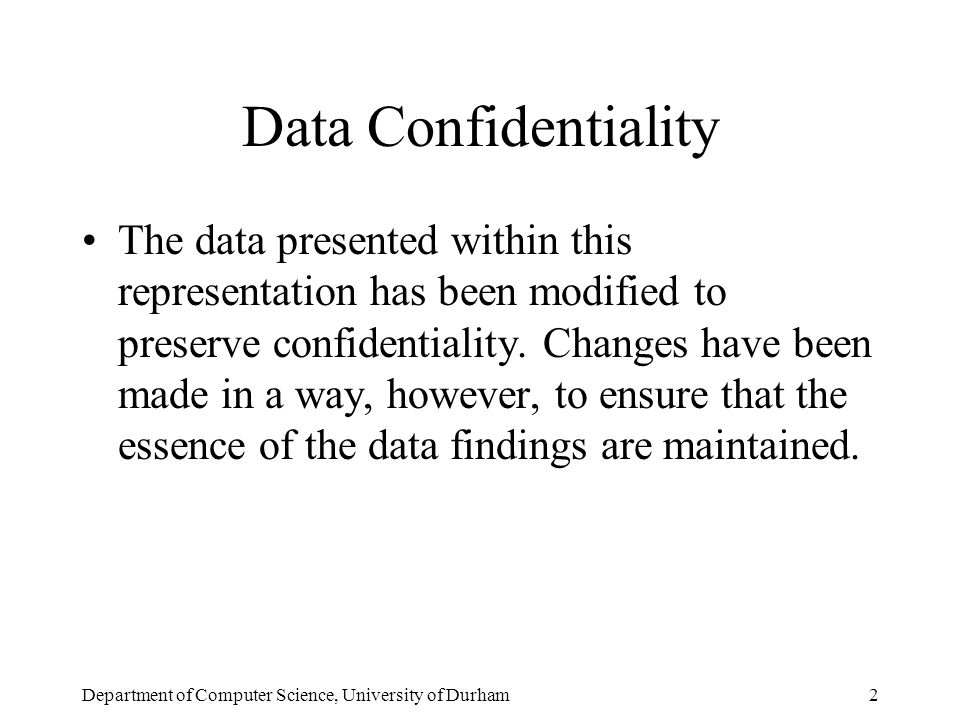 Department of Computer Science, University of Durham2 Data Confidentiality The data presented within this representation has been modified to preserve confidentiality.