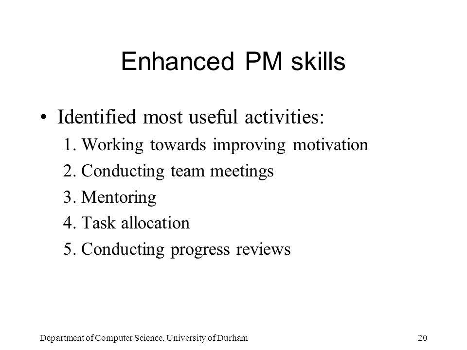 Department of Computer Science, University of Durham20 Enhanced PM skills Identified most useful activities: 1.