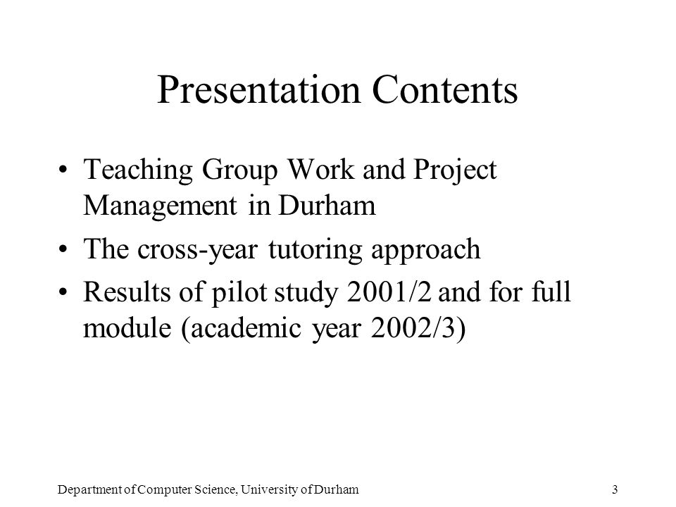 Department of Computer Science, University of Durham3 Presentation Contents Teaching Group Work and Project Management in Durham The cross-year tutoring approach Results of pilot study 2001/2 and for full module (academic year 2002/3)