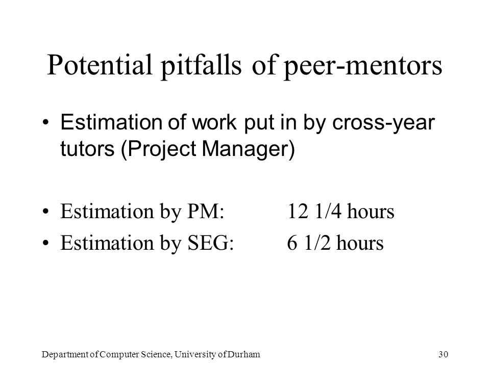 Department of Computer Science, University of Durham30 Potential pitfalls of peer-mentors Estimation of work put in by cross-year tutors (Project Manager) Estimation by PM:12 1/4 hours Estimation by SEG:6 1/2 hours