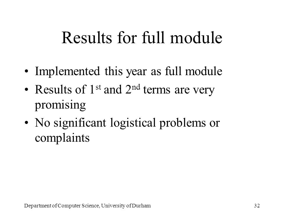 Department of Computer Science, University of Durham32 Results for full module Implemented this year as full module Results of 1 st and 2 nd terms are very promising No significant logistical problems or complaints