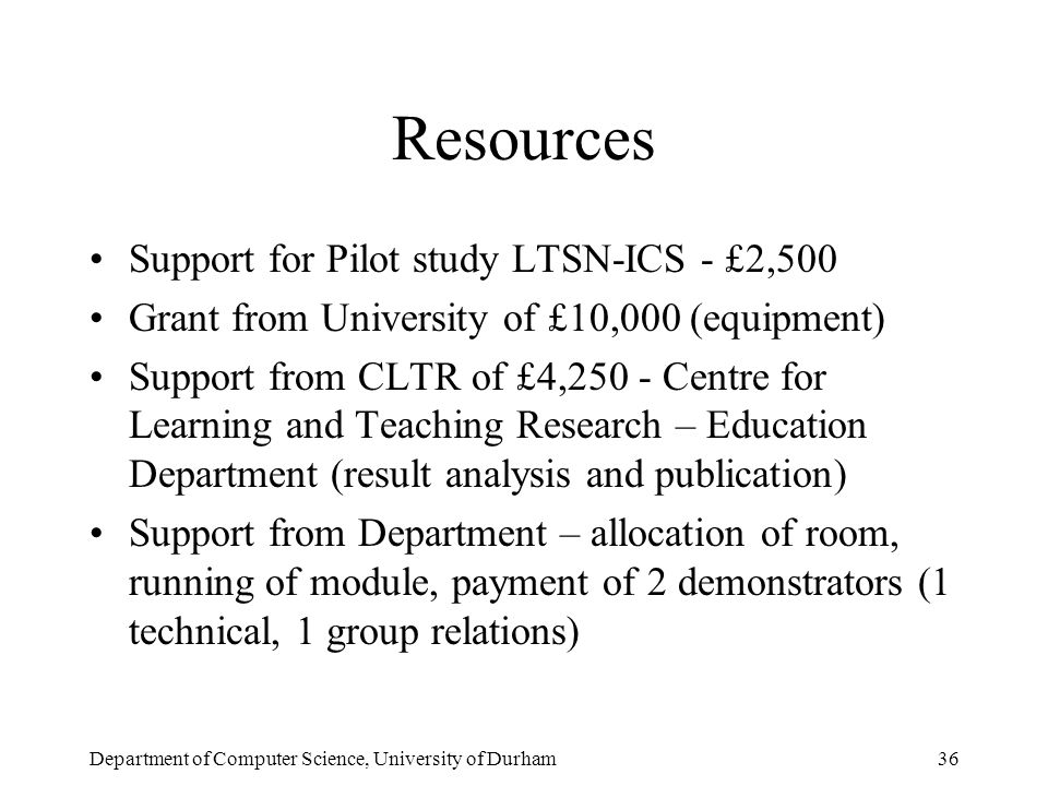 Department of Computer Science, University of Durham36 Resources Support for Pilot study LTSN-ICS - £2,500 Grant from University of £10,000 (equipment) Support from CLTR of £4,250 - Centre for Learning and Teaching Research – Education Department (result analysis and publication) Support from Department – allocation of room, running of module, payment of 2 demonstrators (1 technical, 1 group relations)