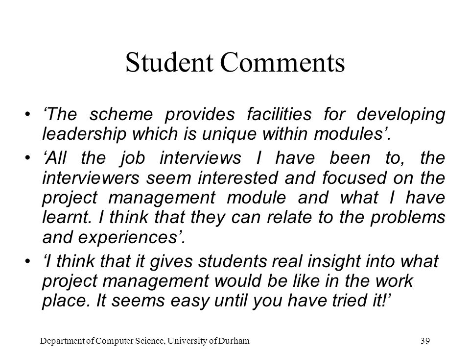 Department of Computer Science, University of Durham39 Student Comments 'The scheme provides facilities for developing leadership which is unique within modules'.