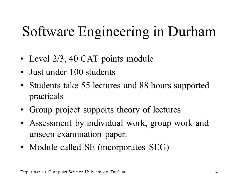 Department of Computer Science, University of Durham4 Software Engineering in Durham Level 2/3, 40 CAT points module Just under 100 students Students take 55 lectures and 88 hours supported practicals Group project supports theory of lectures Assessment by individual work, group work and unseen examination paper.