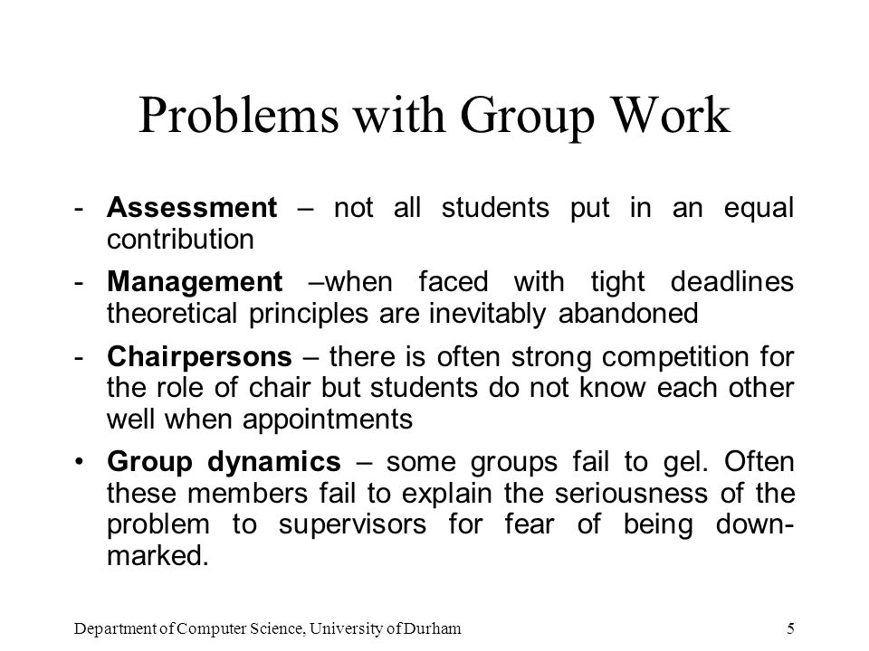 Department of Computer Science, University of Durham5 Problems with Group Work -Assessment – not all students put in an equal contribution -Management –when faced with tight deadlines theoretical principles are inevitably abandoned -Chairpersons – there is often strong competition for the role of chair but students do not know each other well when appointments Group dynamics – some groups fail to gel.