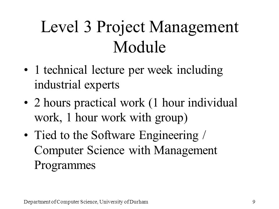 Department of Computer Science, University of Durham9 Level 3 Project Management Module 1 technical lecture per week including industrial experts 2 hours practical work (1 hour individual work, 1 hour work with group) Tied to the Software Engineering / Computer Science with Management Programmes
