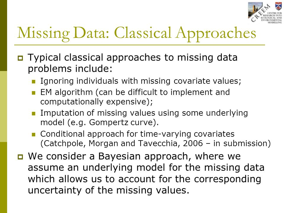Missing Data: Classical Approaches  Typical classical approaches to missing data problems include: Ignoring individuals with missing covariate values; EM algorithm (can be difficult to implement and computationally expensive); Imputation of missing values using some underlying model (e.g.