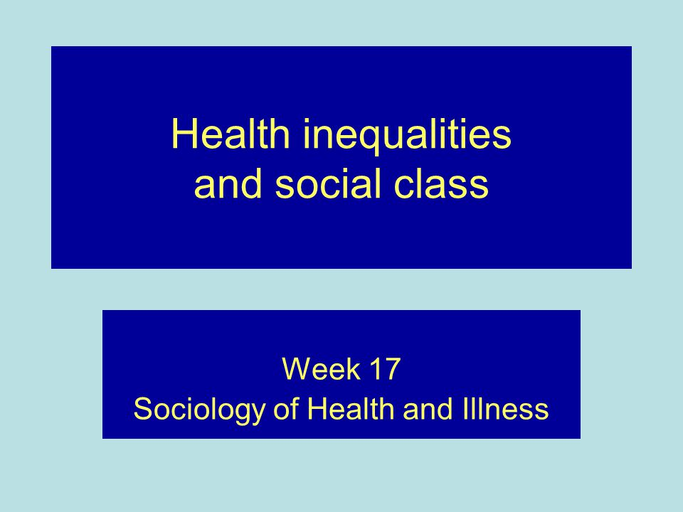 Health inequalities and social class Week 17 Sociology of Health and Illness