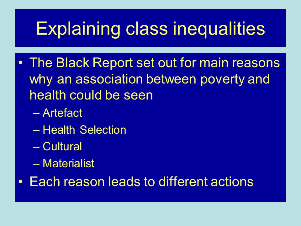 Explaining class inequalities The Black Report set out for main reasons why an association between poverty and health could be seen –Artefact –Health Selection –Cultural –Materialist Each reason leads to different actions