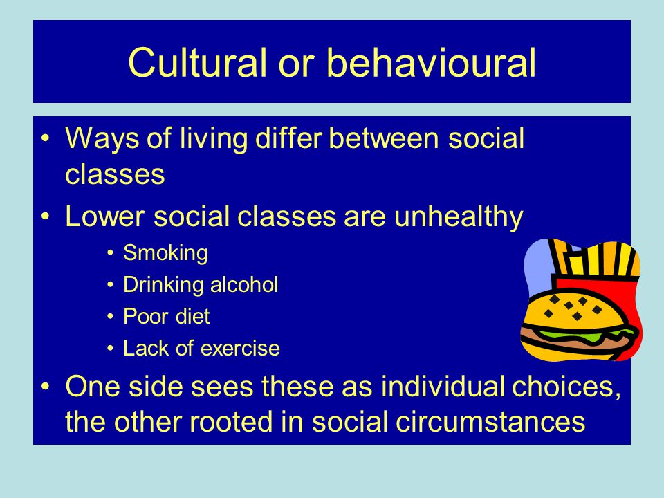 Cultural or behavioural Ways of living differ between social classes Lower social classes are unhealthy Smoking Drinking alcohol Poor diet Lack of exercise One side sees these as individual choices, the other rooted in social circumstances