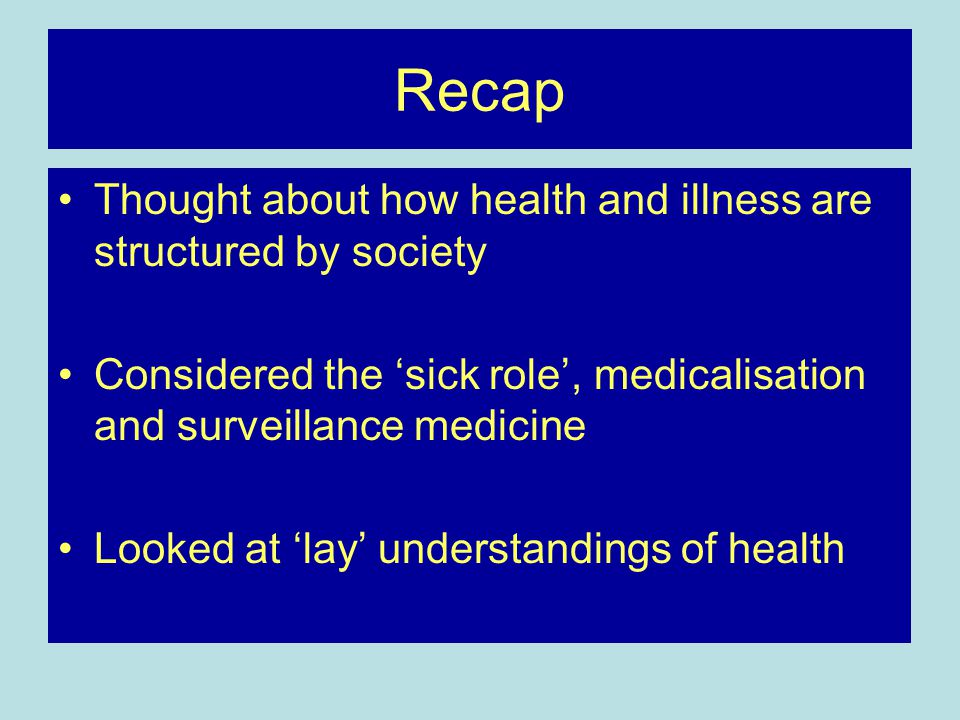 Recap Thought about how health and illness are structured by society Considered the 'sick role', medicalisation and surveillance medicine Looked at 'lay' understandings of health