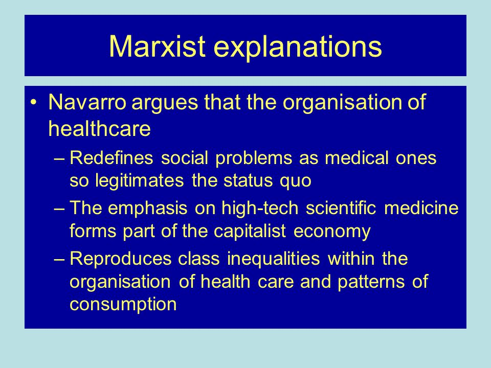 Marxist explanations Navarro argues that the organisation of healthcare –Redefines social problems as medical ones so legitimates the status quo –The emphasis on high-tech scientific medicine forms part of the capitalist economy –Reproduces class inequalities within the organisation of health care and patterns of consumption