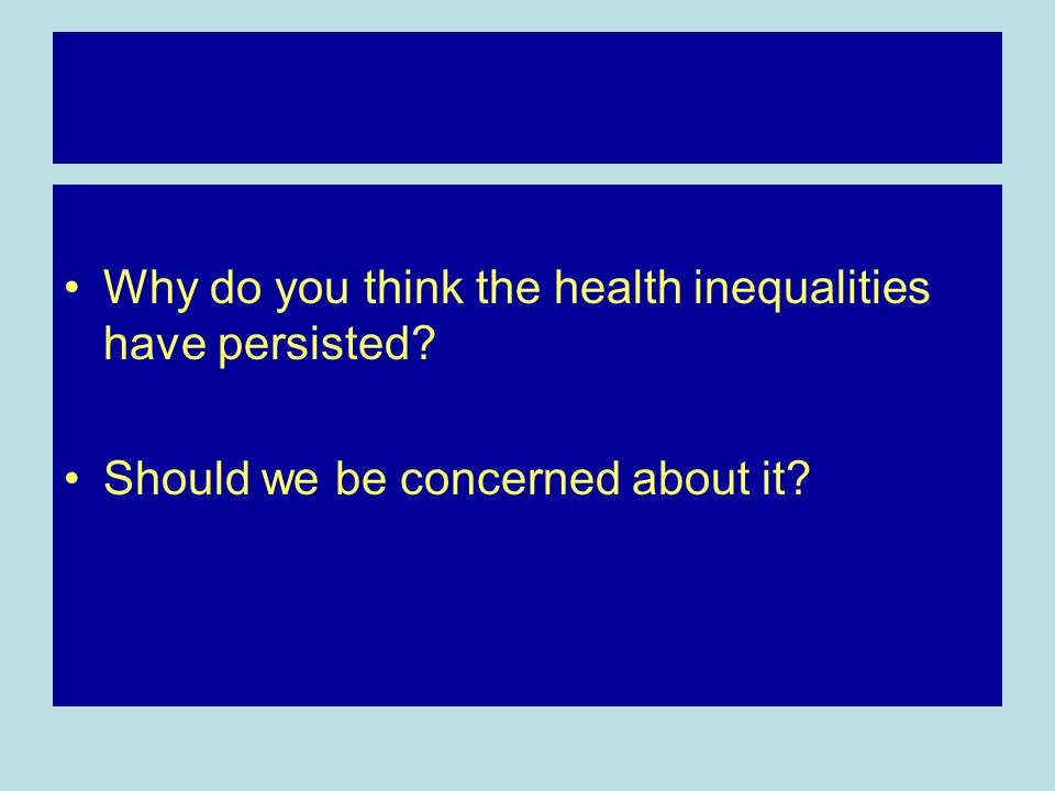 Why do you think the health inequalities have persisted Should we be concerned about it