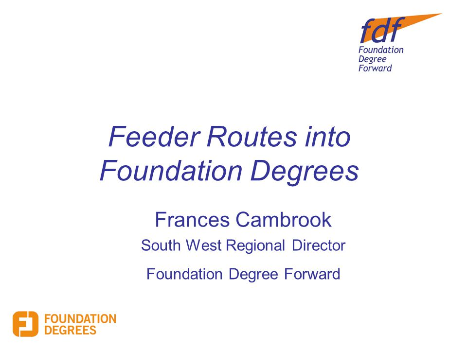 Feeder Routes into Foundation Degrees Frances Cambrook South West Regional Director Foundation Degree Forward