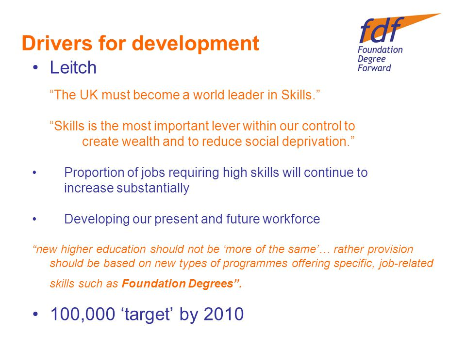 Drivers for development Leitch The UK must become a world leader in Skills. Skills is the most important lever within our control to create wealth and to reduce social deprivation. Proportion of jobs requiring high skills will continue to increase substantially Developing our present and future workforce new higher education should not be 'more of the same'… rather provision should be based on new types of programmes offering specific, job-related skills such as Foundation Degrees .