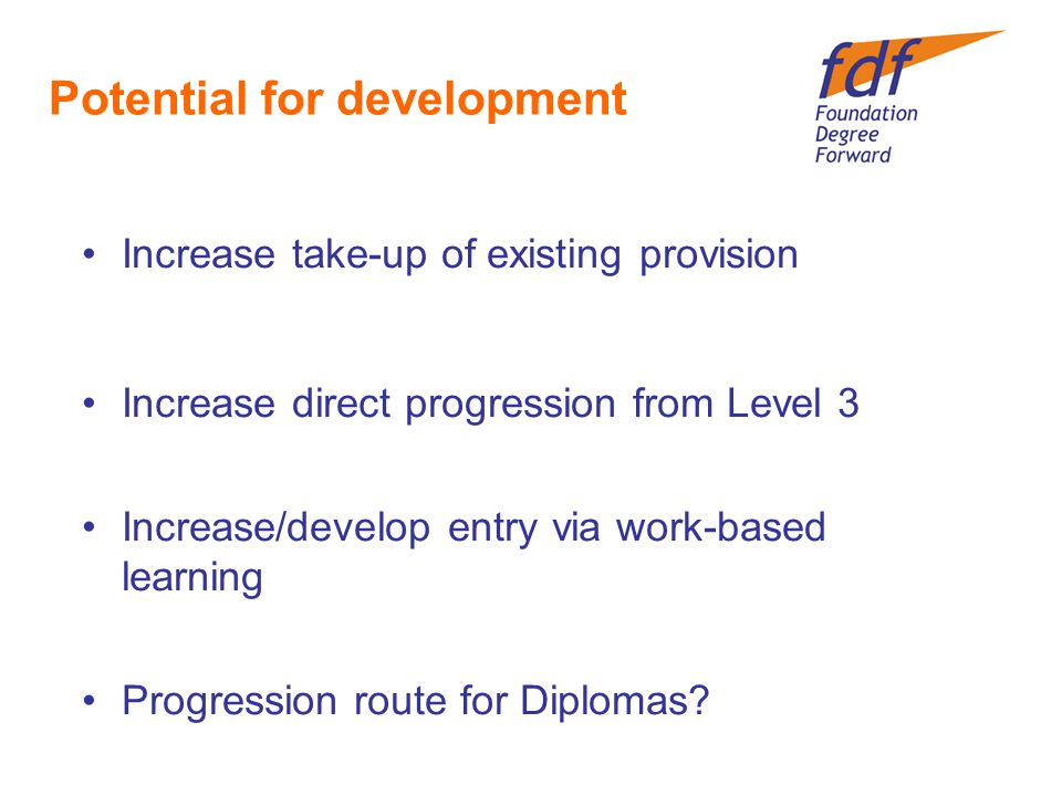 Potential for development Increase take-up of existing provision Increase direct progression from Level 3 Increase/develop entry via work-based learning Progression route for Diplomas