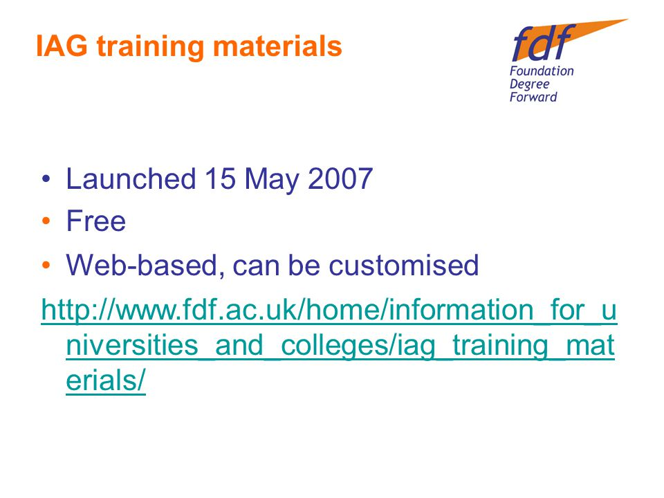 Launched 15 May 2007 Free Web-based, can be customised http://www.fdf.ac.uk/home/information_for_u niversities_and_colleges/iag_training_mat erials/ IAG training materials