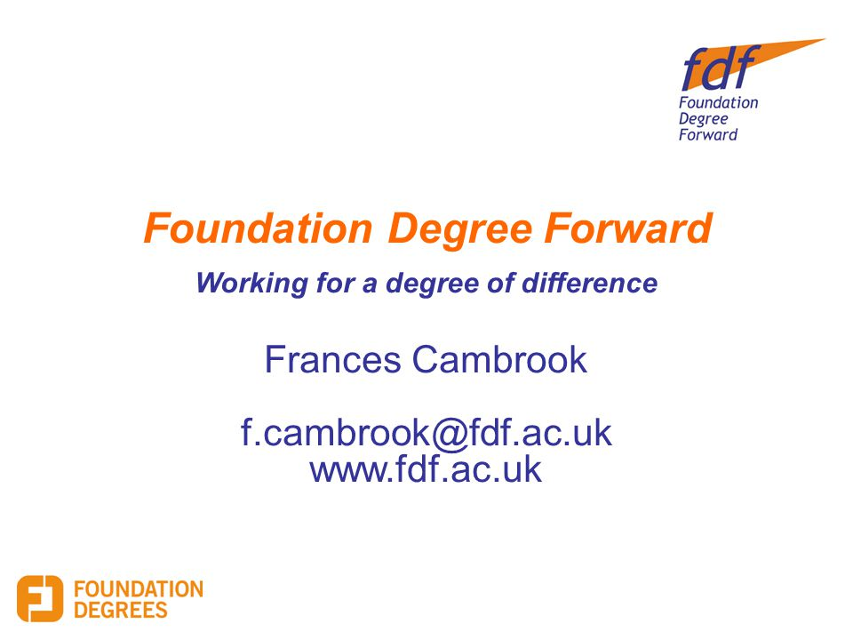Foundation Degree Forward Working for a degree of difference Frances Cambrook f.cambrook@fdf.ac.uk www.fdf.ac.uk