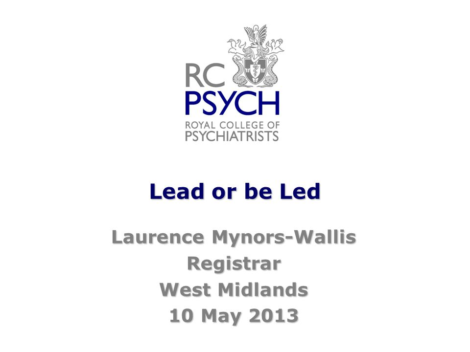 Lead or be Led Laurence Mynors-Wallis Registrar West Midlands 10 May 2013