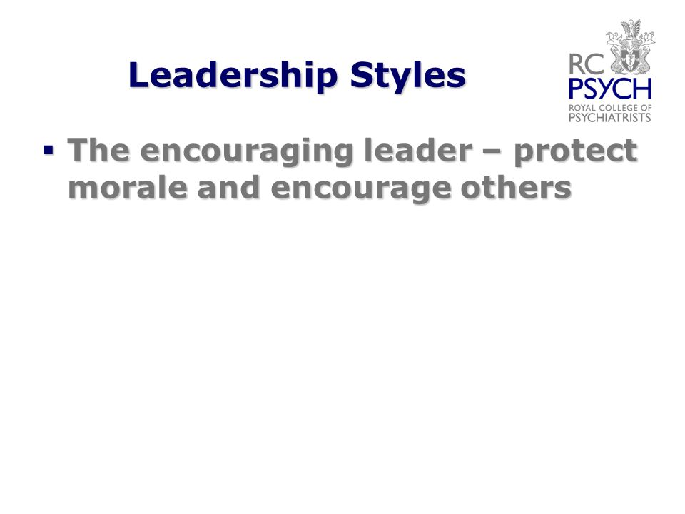 Leadership Styles  The encouraging leader – protect morale and encourage others