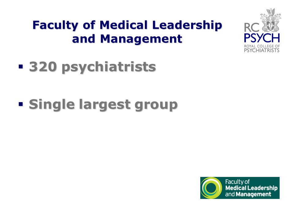 Faculty of Medical Leadership and Management  320 psychiatrists  Single largest group