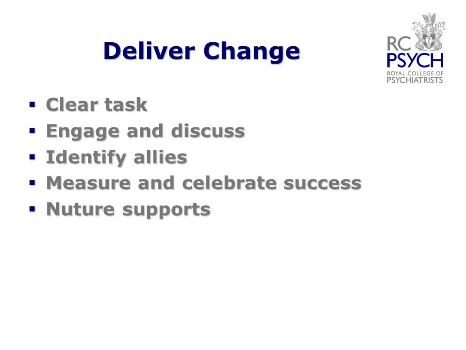 Deliver Change  Clear task  Engage and discuss  Identify allies  Measure and celebrate success  Nuture supports