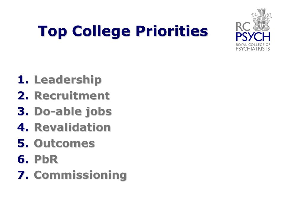 Top College Priorities 1.Leadership 2.Recruitment 3.Do-able jobs 4.Revalidation 5.Outcomes 6.PbR 7.Commissioning
