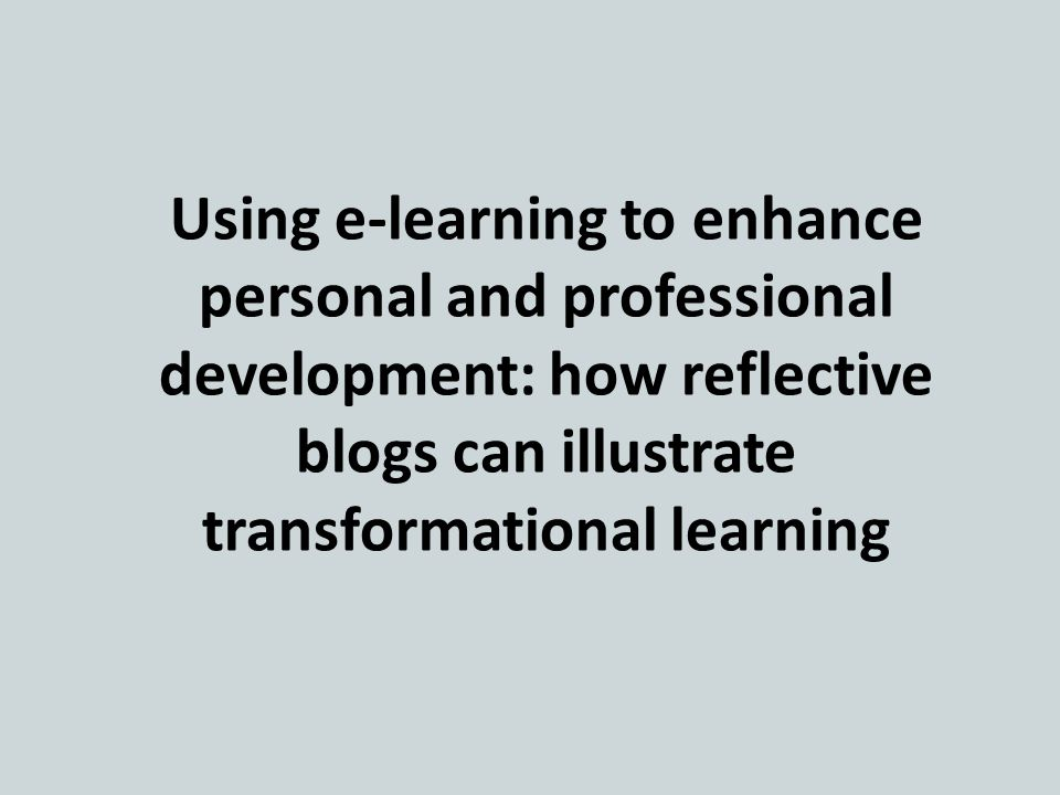 Using e-learning to enhance personal and professional development: how reflective blogs can illustrate transformational learning