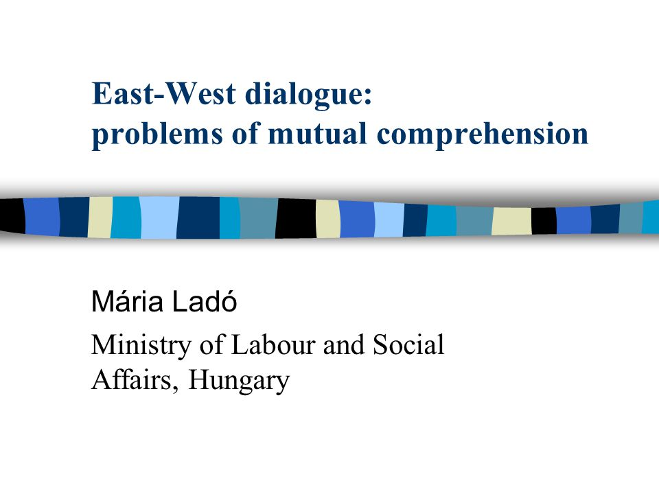 East-West dialogue: problems of mutual comprehension Mária Ladó Ministry of Labour and Social Affairs, Hungary