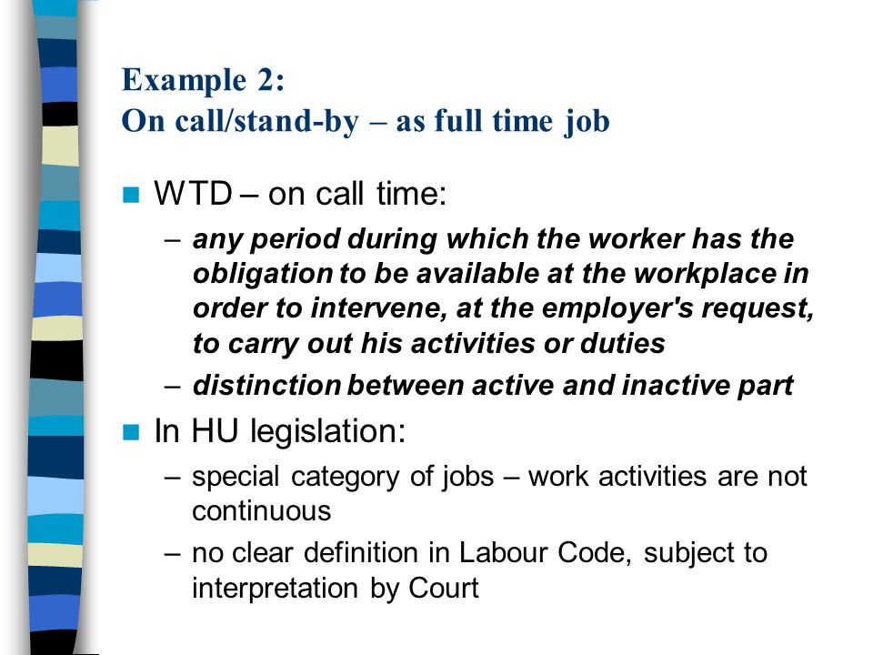 Example 2: On call/stand-by – as full time job WTD – on call time: –any period during which the worker has the obligation to be available at the workplace in order to intervene, at the employer s request, to carry out his activities or duties –distinction between active and inactive part In HU legislation: –special category of jobs – work activities are not continuous –no clear definition in Labour Code, subject to interpretation by Court
