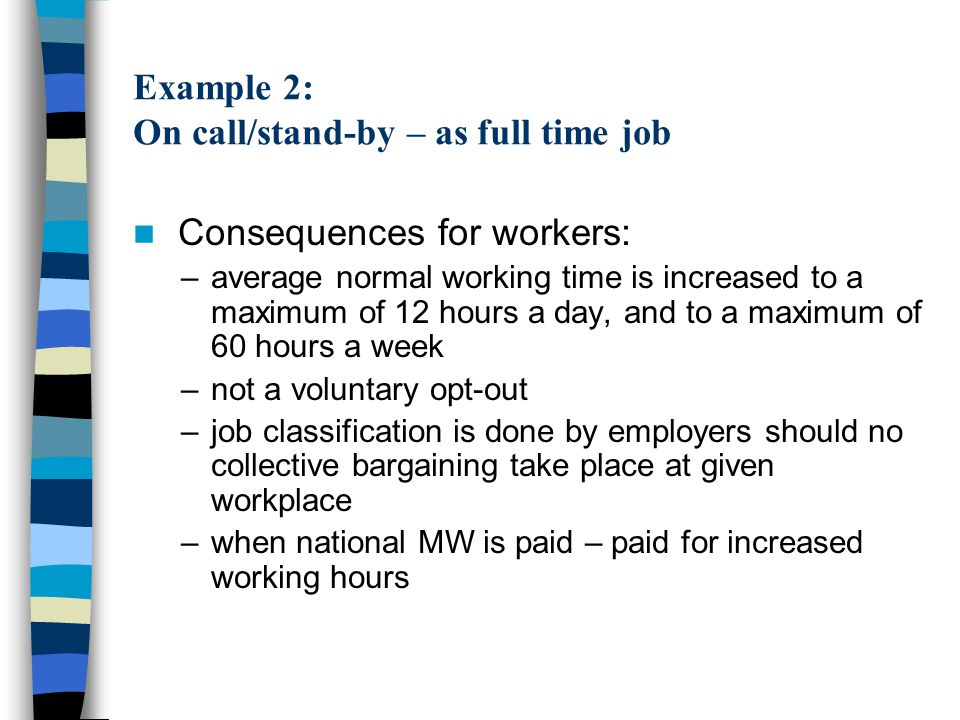 Example 2: On call/stand-by – as full time job Consequences for workers: –average normal working time is increased to a maximum of 12 hours a day, and to a maximum of 60 hours a week –not a voluntary opt-out –job classification is done by employers should no collective bargaining take place at given workplace –when national MW is paid – paid for increased working hours