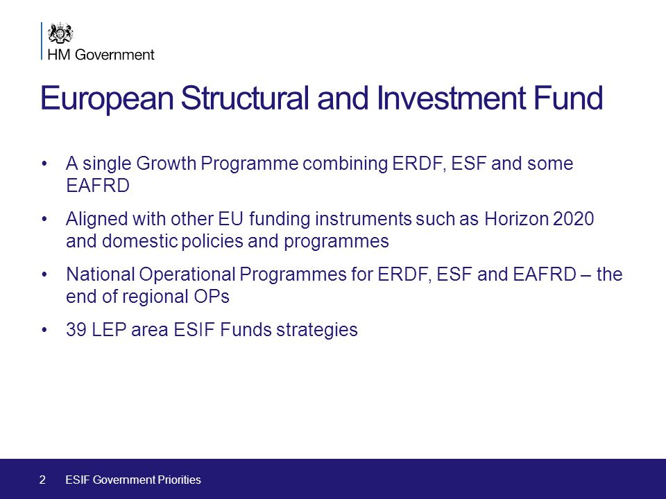European Structural and Investment Fund A single Growth Programme combining ERDF, ESF and some EAFRD Aligned with other EU funding instruments such as Horizon 2020 and domestic policies and programmes National Operational Programmes for ERDF, ESF and EAFRD – the end of regional OPs 39 LEP area ESIF Funds strategies 2ESIF Government Priorities