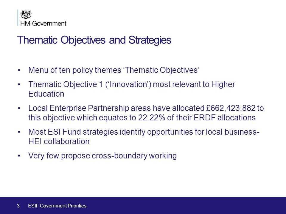 Thematic Objectives and Strategies Menu of ten policy themes 'Thematic Objectives' Thematic Objective 1 ('Innovation') most relevant to Higher Education Local Enterprise Partnership areas have allocated £662,423,882 to this objective which equates to 22.22% of their ERDF allocations Most ESI Fund strategies identify opportunities for local business- HEI collaboration Very few propose cross-boundary working 3ESIF Government Priorities