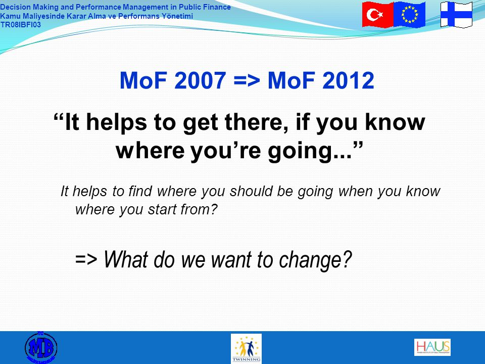 Decision Making and Performance Management in Public Finance Kamu Maliyesinde Karar Alma ve Performans Yönetimi TR08IBFI03 MoF 2007 => MoF 2012 It helps to find where you should be going when you know where you start from.