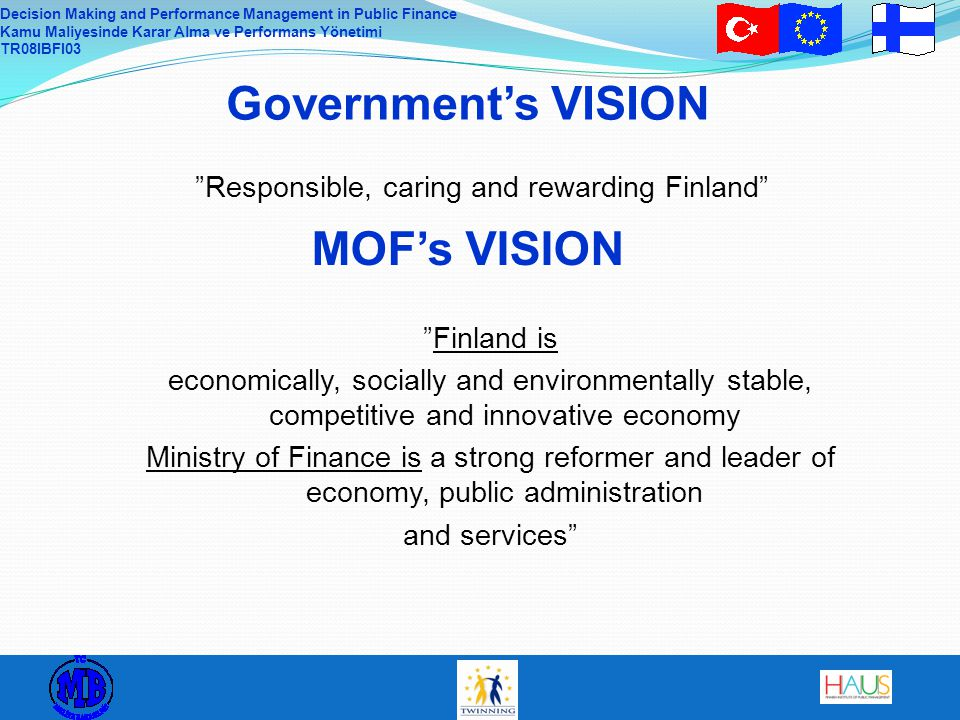 Decision Making and Performance Management in Public Finance Kamu Maliyesinde Karar Alma ve Performans Yönetimi TR08IBFI03 MOF's VISION Government's VISION Finland is economically, socially and environmentally stable, competitive and innovative economy Ministry of Finance is a strong reformer and leader of economy, public administration and services Responsible, caring and rewarding Finland